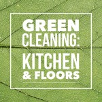 Green Cleaning: Kitchen & Floors