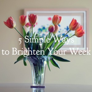 5 Simple Ways to Brighten Your Week
