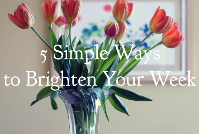 5 Simple Ways to Brighten Your Week