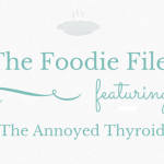 The Foodie Files – The Annoyed Thyroid