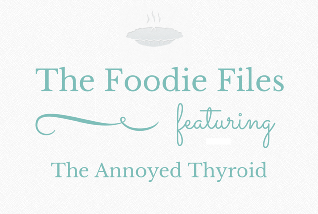 The Foodie Files: The Annoyed Thyroid