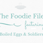 The Foodie Files – Boiled Eggs & Soldiers