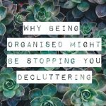 Why Being Organised Might Be Stopping You Decluttering