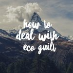 How To Deal With Eco Guilt