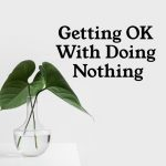 Getting Ok With Doing Nothing