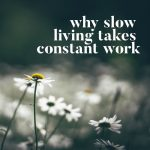 Why Slow Living Takes Constant Work
