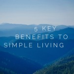 5 Key Benefits to Simple Living
