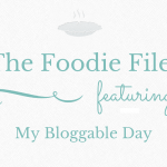 The Foodie Files – My Bloggable Day