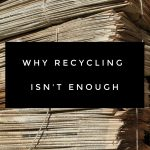 Why Recycling Isn't Enough
